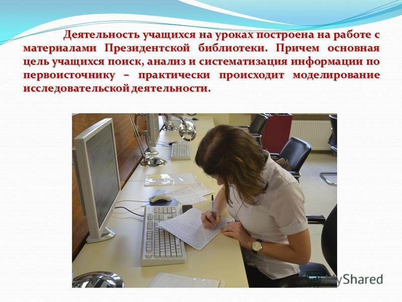 Деятельность учащихся на уроках построена на работе с материалами Президентской библиотеки. Причем основная цель учащихся поиск, анализ и систематизация информации по первоисточнику – практически происходит моделирование исследовательской деятельност