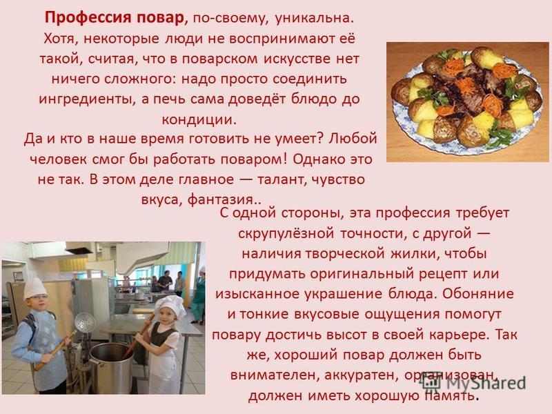 Профессия повар, по-своему, уникальна. Хотя, некоторые люди не воспринимают её такой, считая, что в поварском искусстве нет ничего сложного: надо просто соединить ингредиенты, а печь сама доведёт блюдо до кондиции. С одной стороны, эта профессия треб