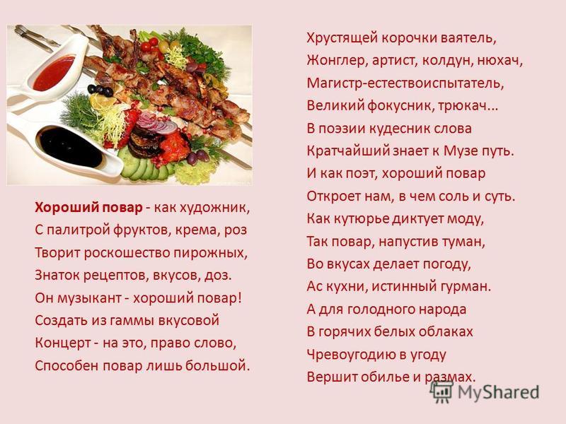 Хороший повар - как художник, С палитрой фруктов, крема, роз Творит роскошество пирожных, Знаток рецептов, вкусов, доз. Он музыкант - хороший повар! Создать из гаммы вкусовой Концерт - на это, право слово, Способен повар лишь большой. Хрустящей короч