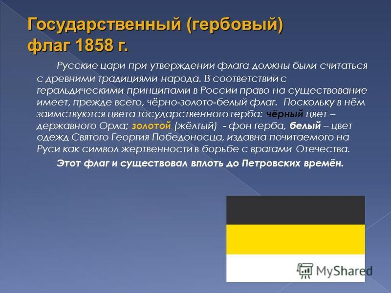Русские цари при утверждении флага должны были считаться с древними традициями народа. В соответствии с геральдическими принципами в России право на существование имеет, прежде всего, чёрно-золото-белый флаг. Поскольку в нём заимствуются цвета госуда