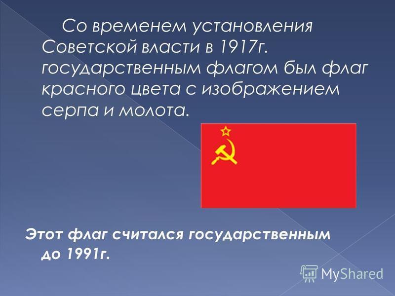Со временем установления Советской власти в 1917 г. государственным флагом был флаг красного цвета с изображением серпа и молота. Этот флаг считался государственным до 1991 г.