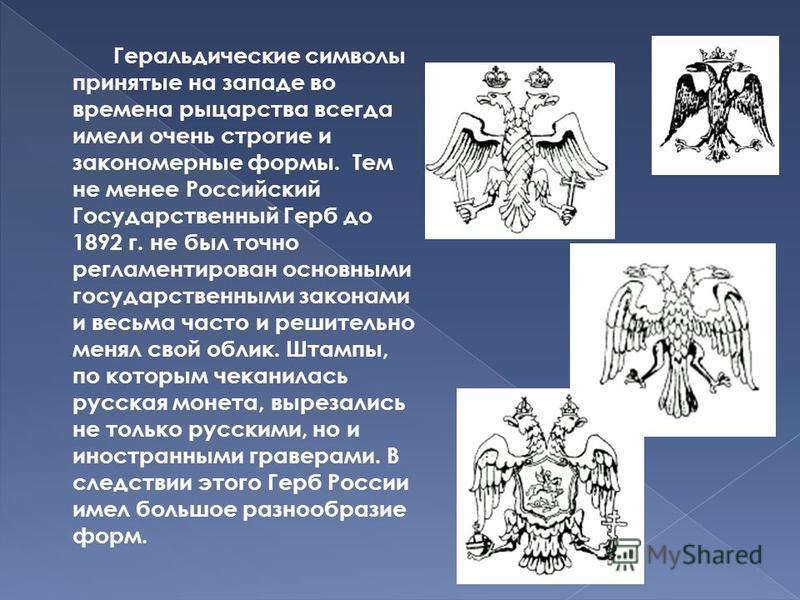 Геральдические символы принятые на западе во времена рыцарства всегда имели очень строгие и закономерные формы. Тем не менее Российский Государственный Герб до 1892 г. не был точно регламентирован основными государственными законами и весьма часто и
