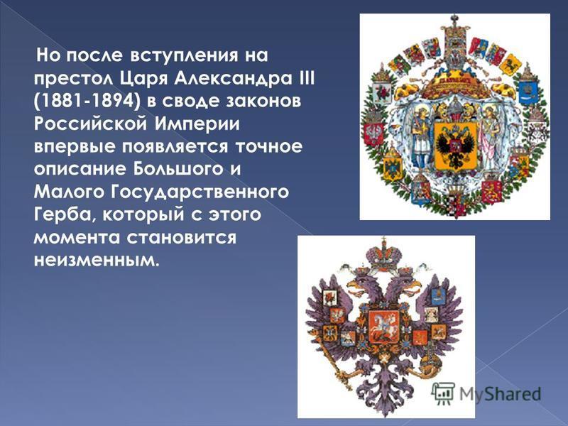Но после вступления на престол Царя Александра III (1881-1894) в своде законов Российской Империи впервые появляется точное описание Большого и Малого Государственного Герба, который с этого момента становится неизменным.