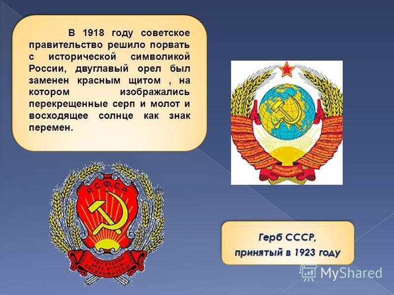 Герб СССР, принятый в 1923 году Герб СССР, принятый в 1923 году В 1918 году советское правительство решило порвать с исторической символикой России, двуглавый орел был заменен красным щитом, на котором изображались перекрещенные серп и молот и восход