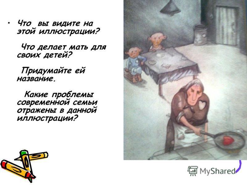 Что вы видите на этой иллюстрации? Что делает мать для своих детей? Придумайте ей название. Какие проблемы современной семьи отражены в данной иллюстрации?