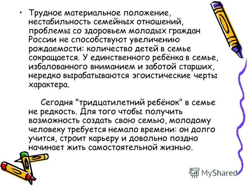 Трудное материальное положение, нестабильность семейных отношений, проблемы со здоровьем молодых граждан России не способствуют увеличению рождаемости: количество детей в семье сокращается. У единственного ребёнка в семье, избалованного вниманием и з