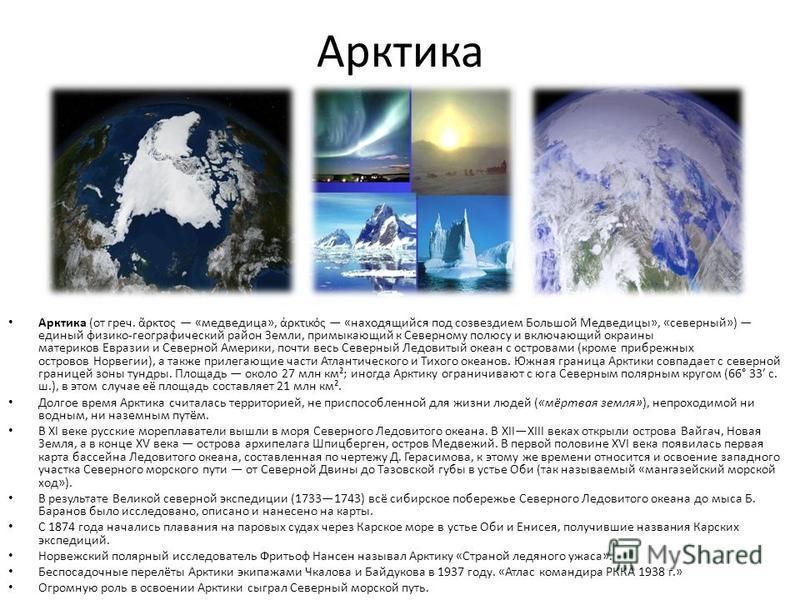 Арктика Арктика (от греч. ρκτος «медведица», ρκτικός «находящийся под созвездием Большой Медведицы», «северный») единый физико-географический район Земли, примыкающий к Северному полюсу и включающий окраины материков Евразии и Северной Америки, почти