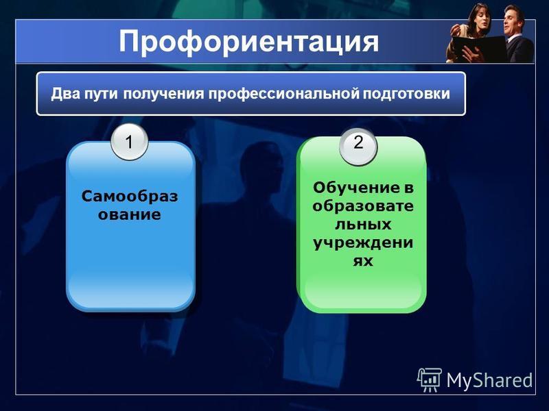 Профориентация 1 Самообраз ование 2 Обучение в образовательных учреждениях Два пути получения профессиональной подготовки