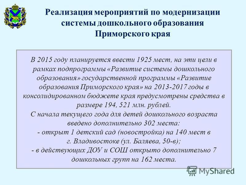 В 2015 году планируется ввести 1925 мест, на эти цели в рамках подпрограммы «Развитие системы дошкольного образования» государственной программы «Развитие образования Приморского края» на 2013-2017 годы в консолидированном бюджете края предусмотрены