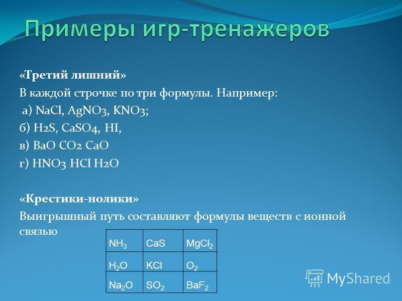 «Третий лишний» В каждой строчке по три формулы. Например: а) NaCl, AgNO3, KNO3; б) H2S, CaSO4, HI, в) BaO CO2 CaO г) HNO3 HCl H2O «Крестики-нолики» Выигрышный путь составляют формулы веществ с ионной связью NH 3 CaSMgCl 2 H2OH2OKClO2O2 Na 2 OSO 2 Ba