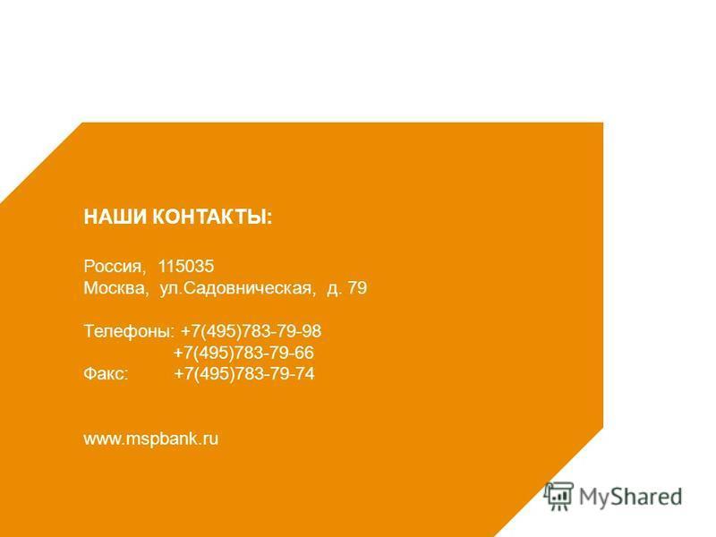 Россия, 115035 Москва, ул.Садовническая, д. 79 Телефоны: +7(495)783-79-98 +7(495)783-79-66 Факс: +7(495)783-79-74 www.mspbank.ru НАШИ КОНТАКТЫ: 7