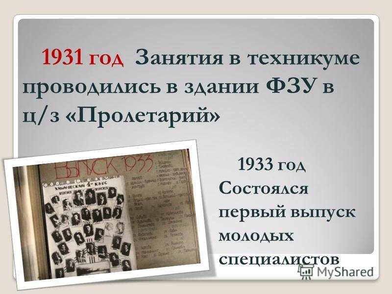 1931 год Занятия в техникуме проводились в здании ФЗУ в ц/з «Пролетарий» 1933 год Состоялся первый выпуск молодых специалистов