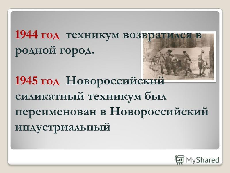 1944 год техникум возвратился в родной город. 1945 год Новороссийский силикатный техникум был переименован в Новороссийский индустриальный
