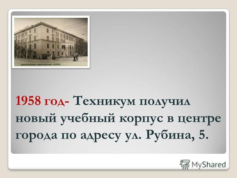 1958 год- Техникум получил новый учебный корпус в центре города по адресу ул. Рубина, 5.