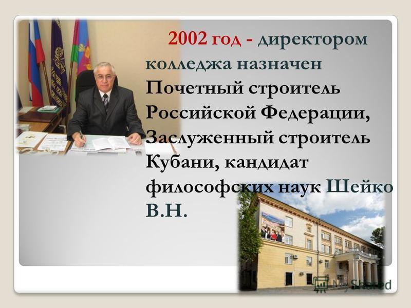 2002 год - директором колледжа назначен Почетный строитель Российской Федерации, Заслуженный строитель Кубани, кандидат философских наук Шейко В.Н.