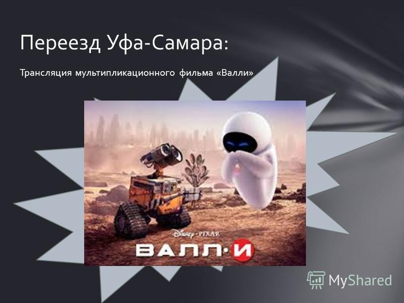 Трансляция мультипликационного фильма «Валли» Переезд Уфа-Самара: