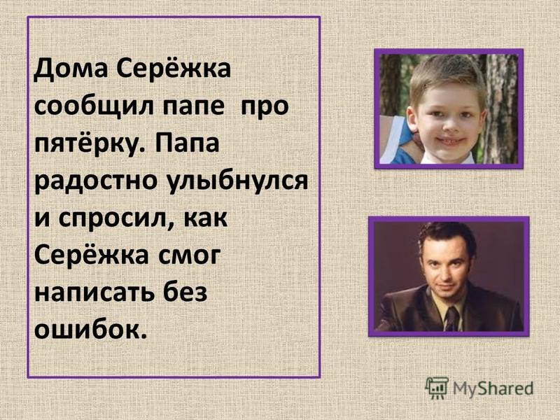 Дома Серёжка сообщил папе про пятёрку. Папа радостно улыбнулся и спросил, как Серёжка смог написать без ошибок.