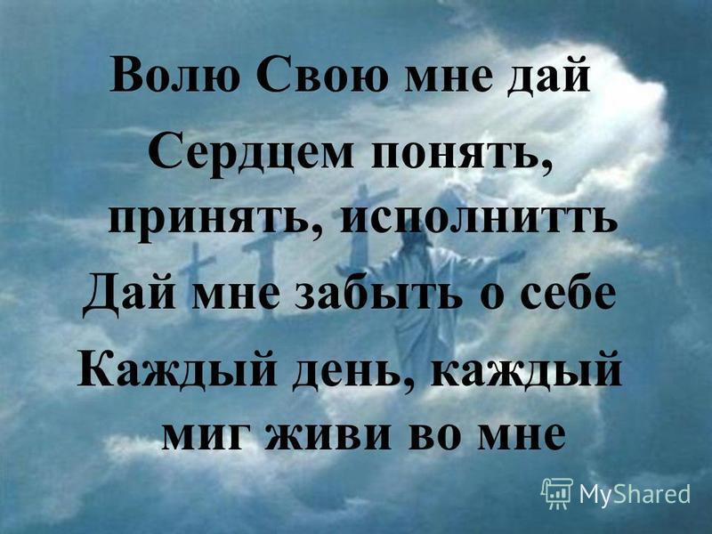 Волю Свою мне дай Сердцем понять, принять, исполнить Дай мне забыть о себе Каждый день, каждый миг живи во мне