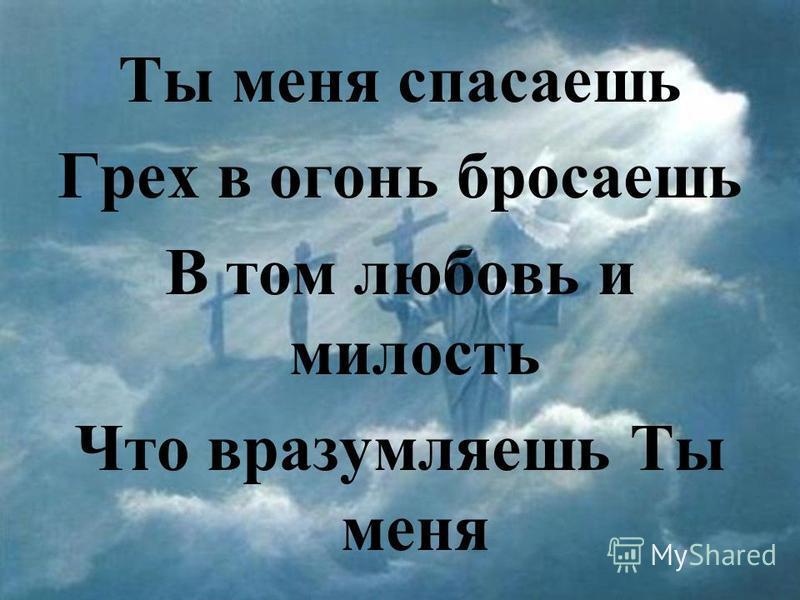 Ты меня спасаешь Грех в огонь бросаешь В том любовь и милость Что вразумляешь Ты меня