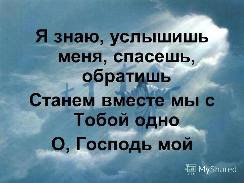 Я знаю, услышишь меня, спасешь, обратишь Станем вместе мы с Тобой одно О, Господь мой