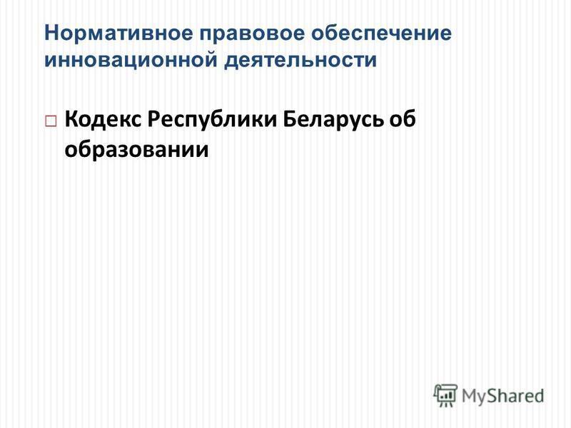 Нормативное правовое обеспечение инновационной деятельности Кодекс Республики Беларусь об образовании