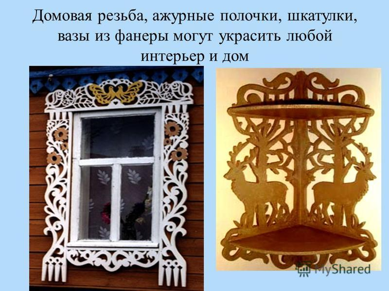 Домовая резьба, ажурные полочки, шкатулки, вазы из фанеры могут украсить любой интерьер и дом