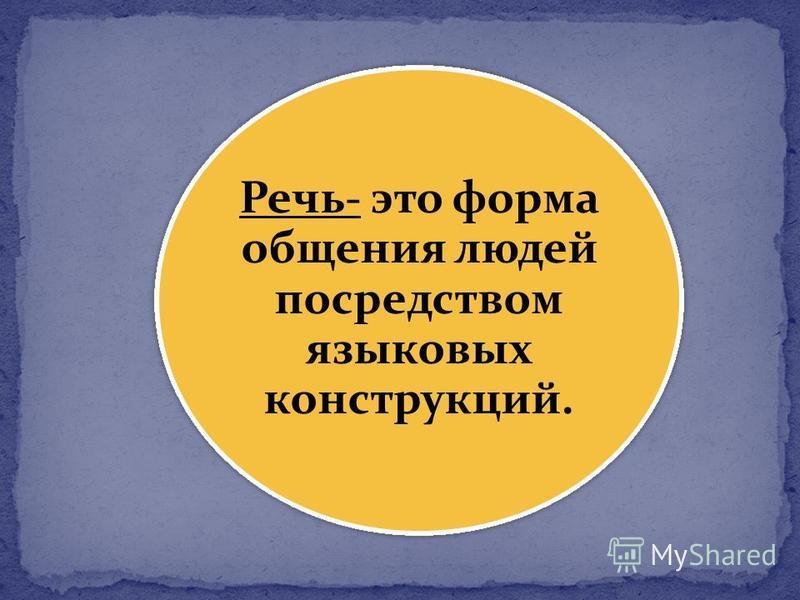 Речь- это форма общения людей посредством языковых конструкций.