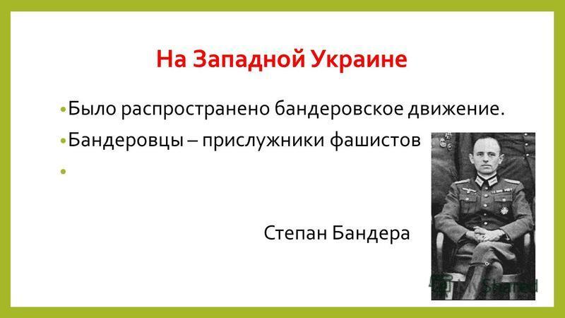 На Западной Украине Было распространено бандеровское движение. Бандеровцы – прислужники фашистов Степан Бандера