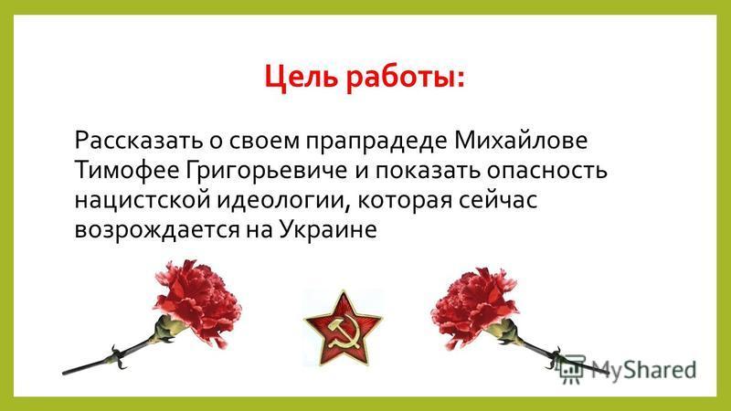 Цель работы: Рассказать о своем прапрадеде Михайлове Тимофее Григорьевиче и показать опасность нацистской идеологии, которая сейчас возрождается на Украине