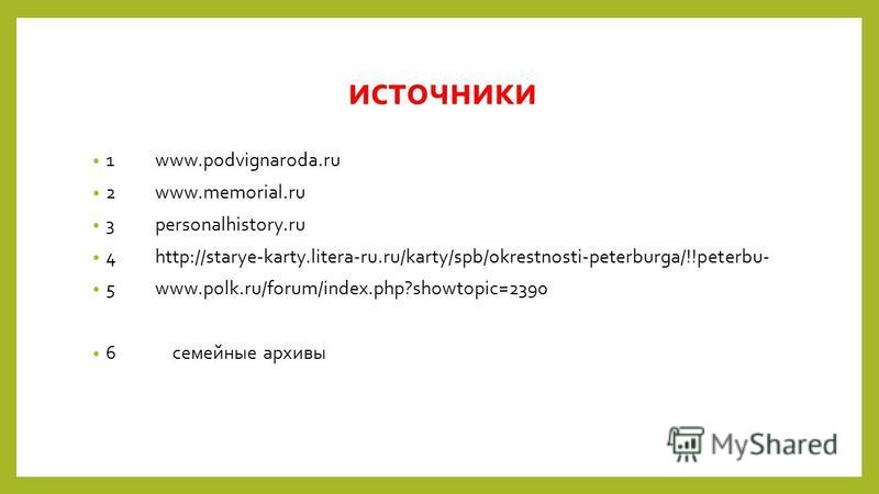 источники 1www.podvignaroda.ru 2www.memorial.ru 3personalhistory.ru 4http://starye-karty.litera-ru.ru/karty/spb/okrestnosti-peterburga/!!peterbu- 5www.polk.ru/forum/index.php?showtopic=2390 6 семейные архивы