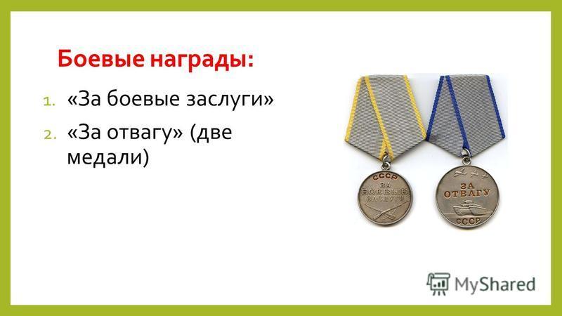 Боевые награды: 1. «За боевые заслуги» 2. «За отвагу» (две медали)