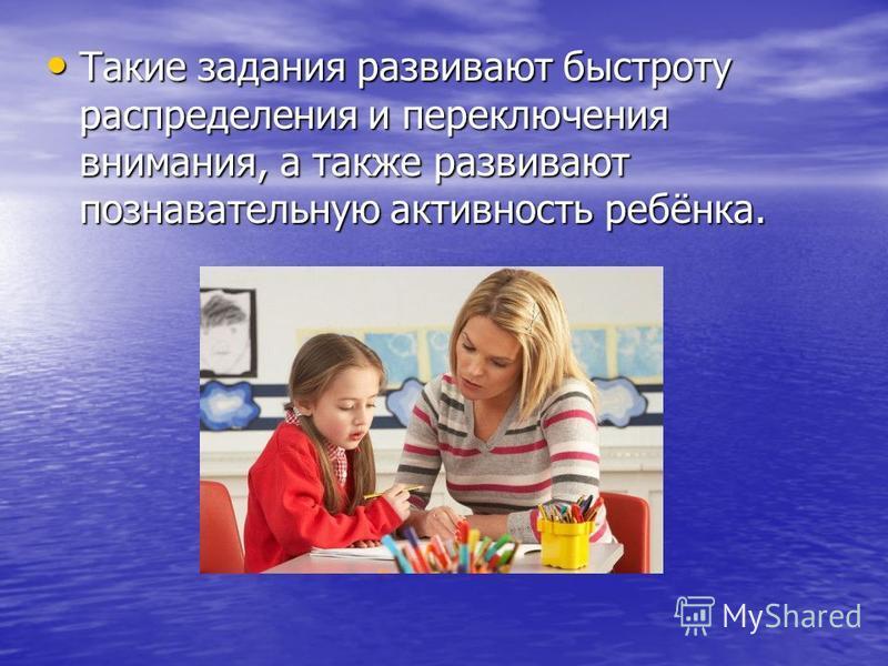 Такие задания развивают быстроту распределения и переключения внимания, а также развивают познавательную активность ребёнка. Такие задания развивают быстроту распределения и переключения внимания, а также развивают познавательную активность ребёнка.
