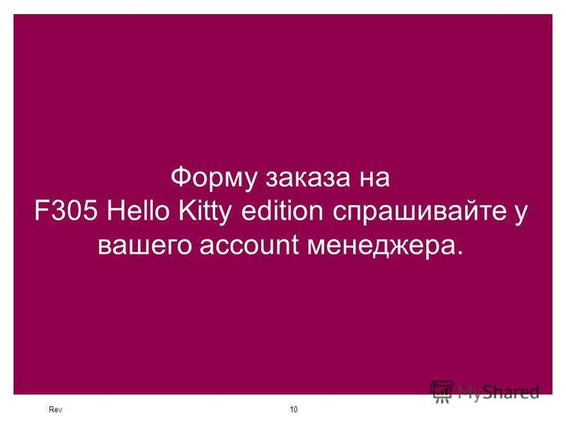 Rev10 Форму заказа на F305 Hello Kitty edition спрашивайте у вашего account менеджера.