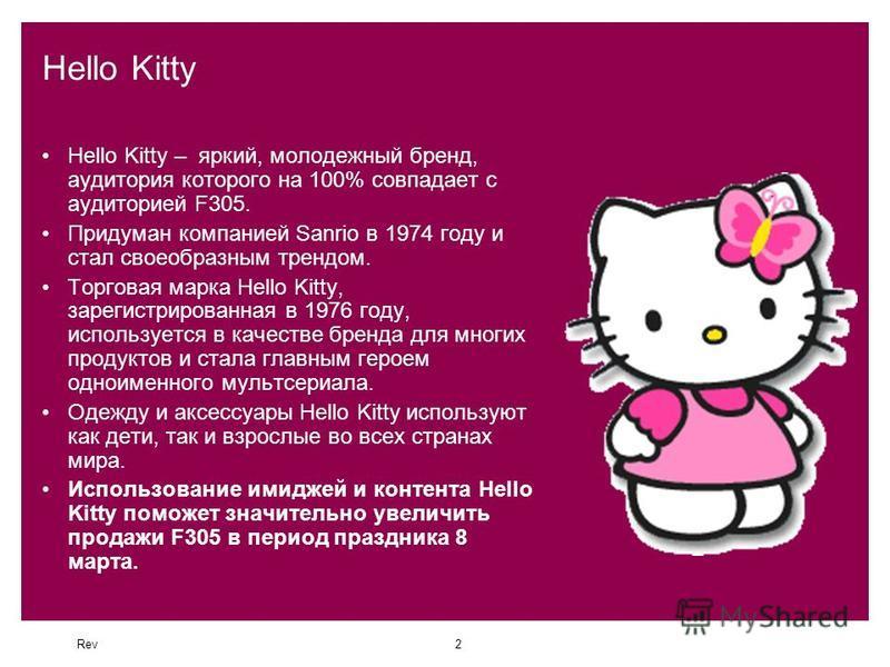 Rev2 Hello Kitty Hello Kitty – яркий, молодежный бренд, аудитория которого на 100% совпадает с аудиторией F305. Придуман компанией Sanrio в 1974 году и стал своеобразным трендом. Торговая марка Hello Kitty, зарегистрированная в 1976 году, используетс
