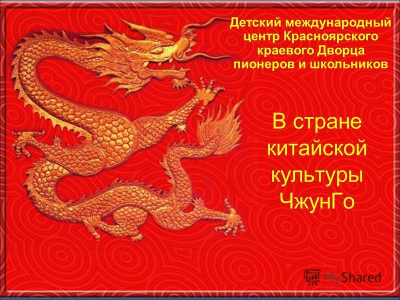 В стране китайской культуры Чжун Го Детский международный центр Красноярского краевого Дворца пионеров и школьников