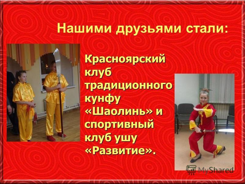 Нашими друзьями стали: Красноярский клуб традиционного кунфу «Шаолинь» и спортивный клуб ушу «Развитие».