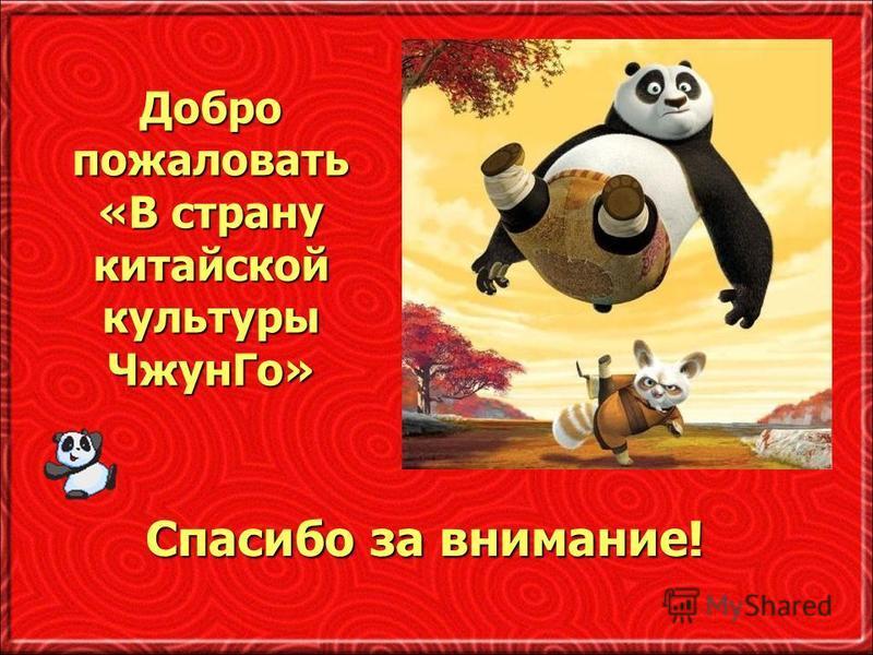 Добро пожаловать «В страну китайской культуры Чжун Го» Спасибо за внимание!
