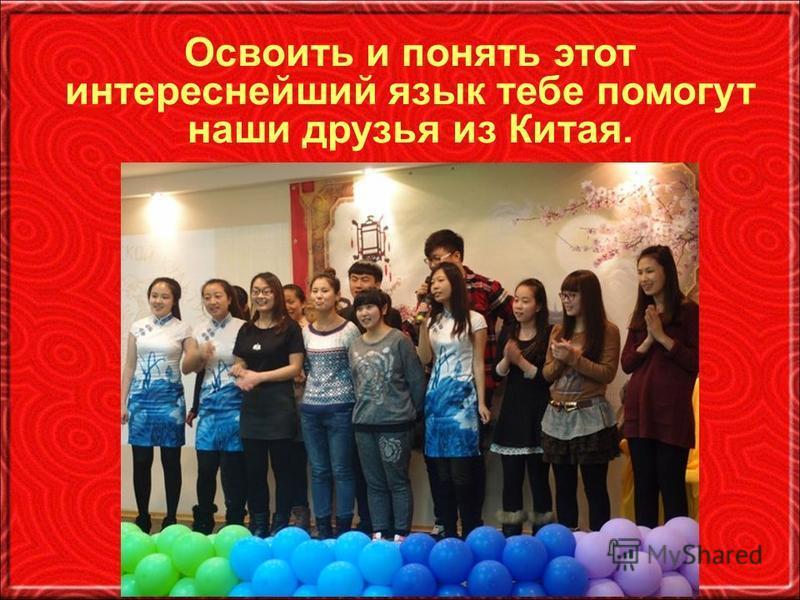 Освоить и понять этот интереснейший язык тебе помогут наши друзья из Китая.