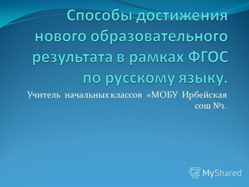 Учитель начальных классов «МОБУ Ирбейская сош 1.