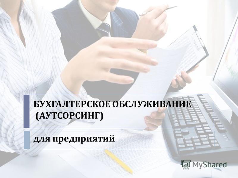 БУХГАЛТЕРСКОЕ ОБСЛУЖИВАНИЕ ( АУТСОРСИНГ ) для предприятий