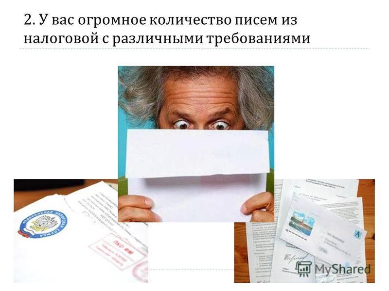 2. У вас огромное количество писем из налоговой с различными требованиями