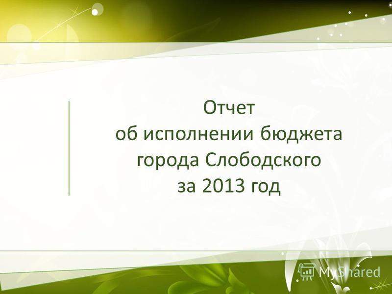 Отчет об исполнении бюджета города Слободского за 2013 год