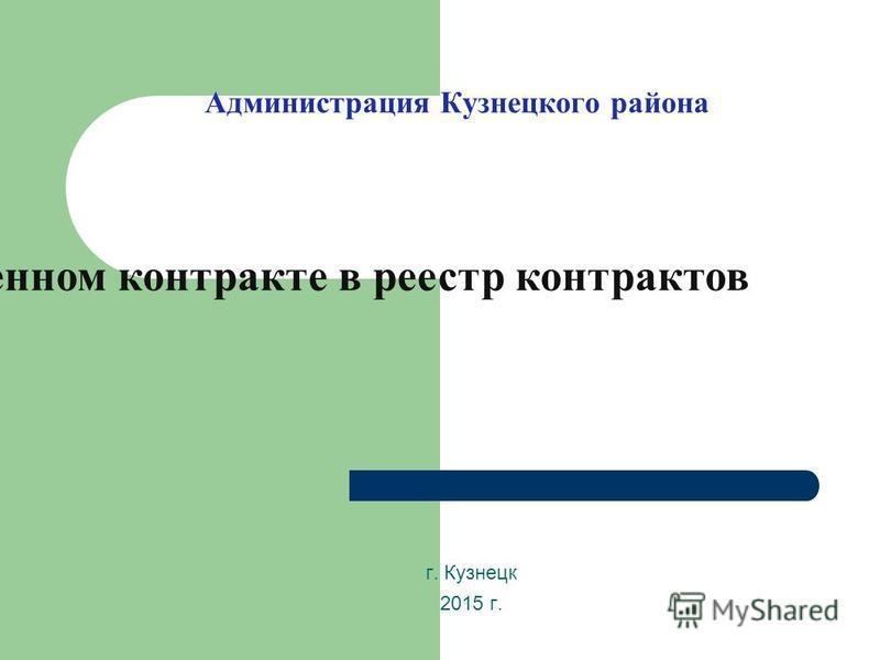 Администрация Кузнецкого района г. Кузнецк 2015 г. Внесение сведений о заключенном контракте в реестр контрактов