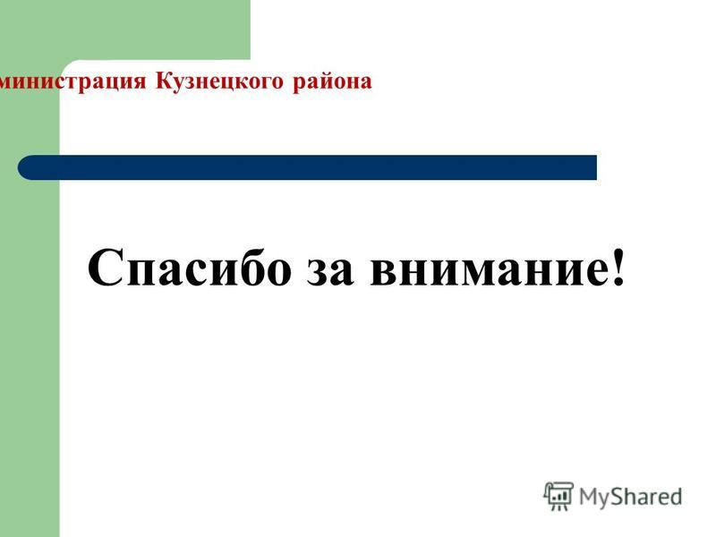 Администрация Кузнецкого района Спасибо за внимание!