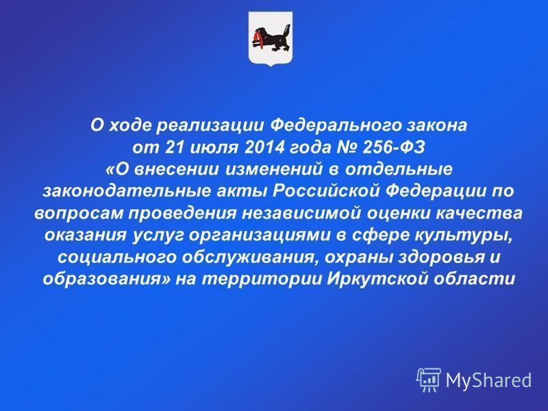 О ходе реализации Федерального закона от 21 июля 2014 года 256-ФЗ «О внесении изменений в отдельные законодательные акты Российской Федерации по вопросам проведения независимой оценки качества оказания услуг организациями в сфере культуры, социальног