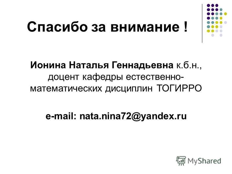 Спасибо за внимание ! Ионина Наталья Геннадьевна к.б.н., доцент кафедры естественно- математических дисциплин ТОГИРРО e-mail: nata.nina72@yandex.ru
