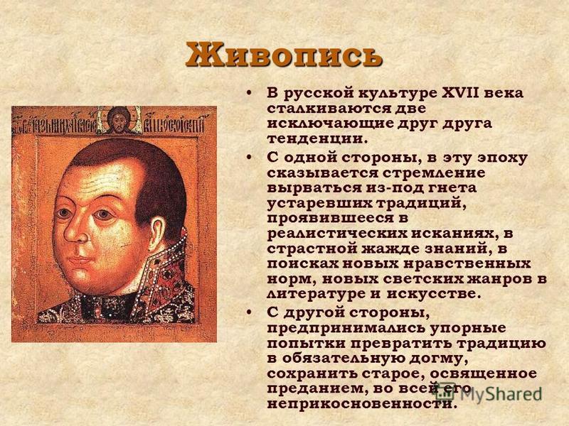 Живопись В русской культуре XVII века сталкиваются две исключающие друг друга тенденции. С одной стороны, в эту эпоху сказывается стремление вырваться из-под гнета устаревших традиций, проявившееся в реалистических исканиях, в страстной жажде знаний,