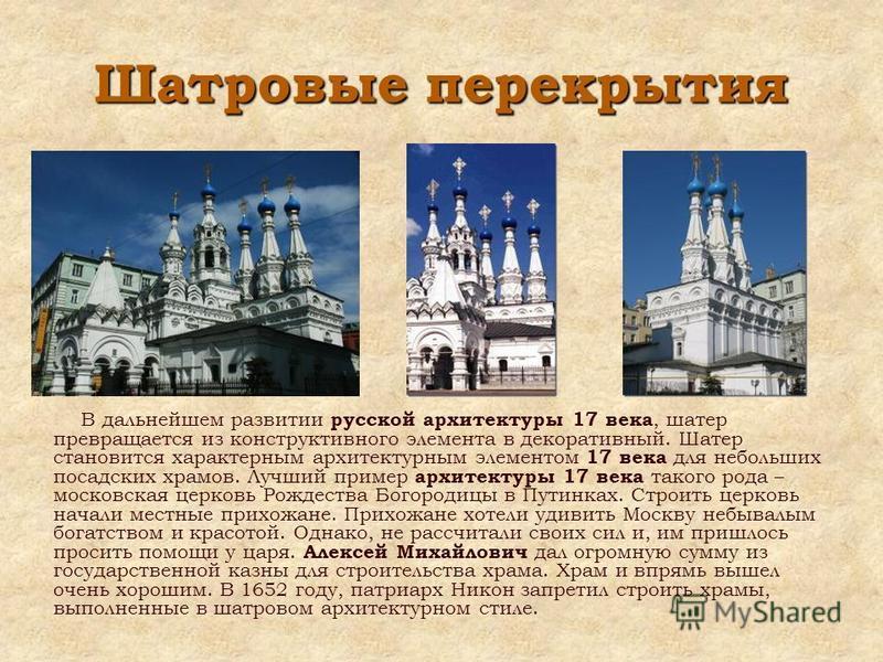 В дальнейшем развитии русской архитектуры 17 века, шатер превращается из конструктивного элемента в декоративный. Шатер становится характерным архитектурным элементом 17 века для небольших посадских храмов. Лучший пример архитектуры 17 века такого ро
