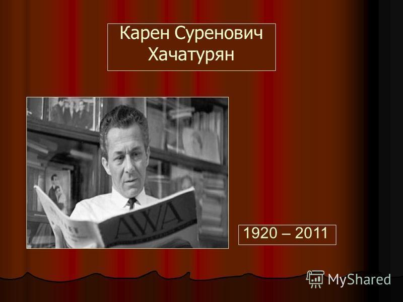 Карен Суренович Хачатурян 1920 – 2011