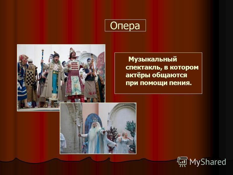 Опера Музыкальный спектакль, в котором актёры общаются при помощи пения.